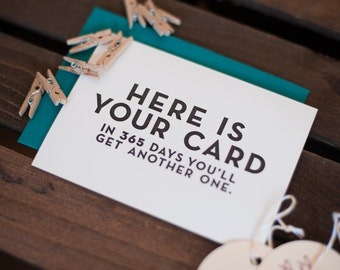 Here is your card. In 365 days you'll get another one. - Letterpress Card