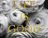 Inspirational Wall Art Prints, Typographic Flower Print, Black and White Flower Photograph with Faux Gold Foil,  Life is Good Art Print