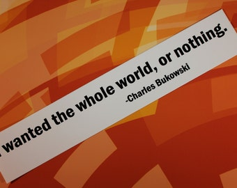 I wanted the whole world or nothing Charles Bukowski Post Office vinyl bumper sticker car bike laptop guitar