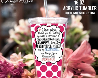 Acrylic Tumbler ~ Personalized Mom Birthday Acrylic Tumbler ~ whiny, spoiled rotten, sloppy, bratty, ungrateful child, brother sister MPH104