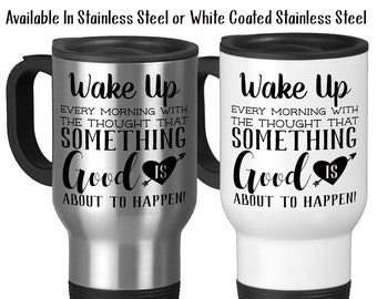 Travel Mug, Wake Up Every Morning With The Thought Something Good Is About To Happen Good Morning Motivational, Stainless Steel