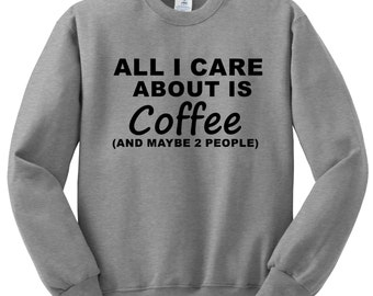 All I Care About is Coffee Sweat shirt,  Funny Humor Novelty funny Saying , Mens Womens Sweatshirt Saying