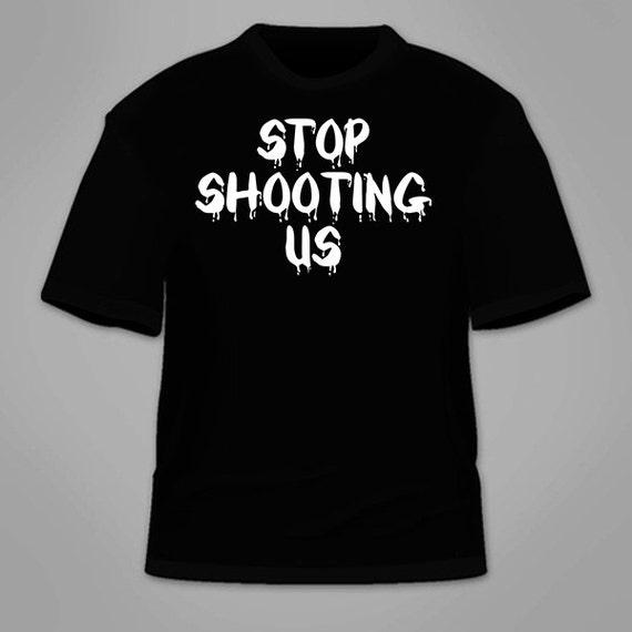 Stop Shooting Us T Shirt