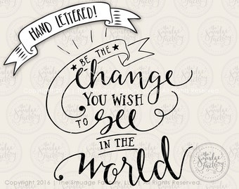 Be The Change You Wish To See In The World SVG Cut File, SVG Cutting File, Hand Lettered, Silhouette Download, Cricut, Vinyl Stencil