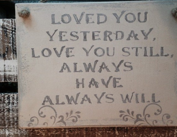 Loved You Yesterday Love You Still Quote: Loved You Yesterday. Love You Still. Always By