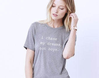 Chasing Dreams Shirt - I Chase My Dreams, Not Boys Tee - Womens Graphic Tee - Chase Dreams Shirt - Dreams Quote Shirt - Boyfriend Style