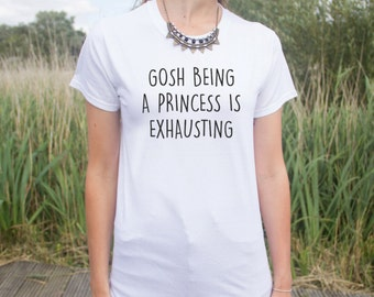 Gosh Being A Princess Is Exhausting T-shirt Top Funny Fashion Slogan Blogger
