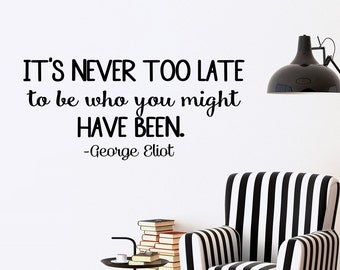 George Eliot Quote Wall Decal It's Never Too Late To Be Who You Might Have Been Inspirational Quote Quotations Vinyl Lettering Wall Art Q250