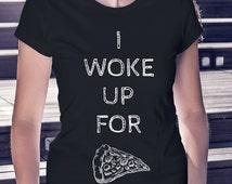 I woke up for pizza - women's t-shirt - funny shirt - pizza - Black womens top - white ladies top - tumblr - instagram inspired