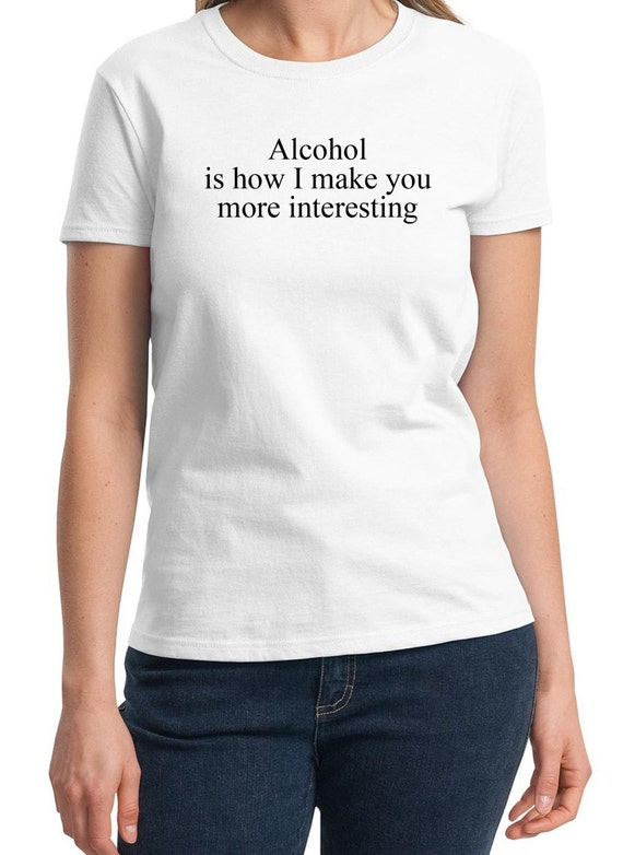 Alcohol is how I make you more interesting Ladies T-Shirt