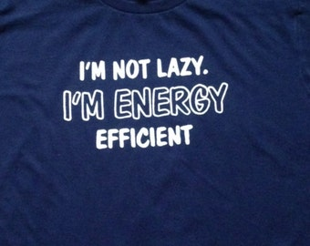 I'm not lazy I'm engery efficient - Graphic Tee!