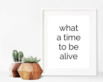 What A Time To Be Alive Art Print, Printable Art Quote, Modern Typography Print, Instant Download Art, Printable Quote Art, Quote Print