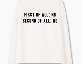 """Sweatshirt """"First Of All No, Second Of All No"""""""