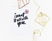 I want it all with you hand lettered prints available in TWO sizes  5x7 & 4 x 6
