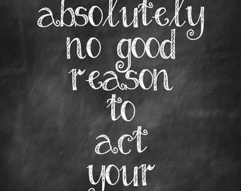 There is absolutely no good reason to act your age' instant download 8.5X11 chalkboard print