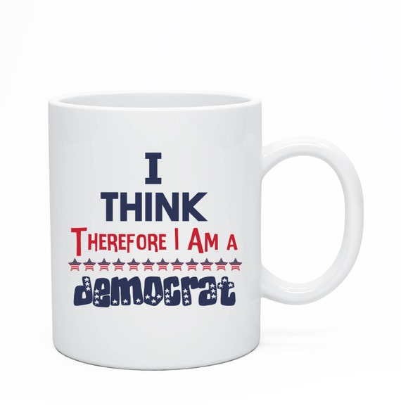I Think Therefore I Am A Democrat, 11oz Ceramic Mug, Elections 2016, Democrats, Democrat Mug, American Mug, USA Mug, Merica Mug, Funny Mug