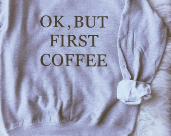 Ok But First Coffee Sweatshirt Tumblr  Shirt