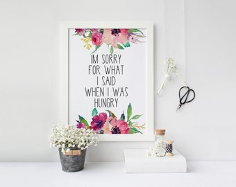 """PRINTABLE Art """"Im sorry for what I said when I was hungry"""" Floral wall Art Kitchen Art Print Kitchen Wall Art Home Decor Kitchen Decor"""