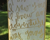 As soon as I saw you I knew an adventure was going to happen  - Wood Sign