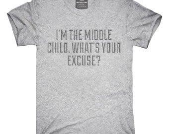 I'm The Middle Child Whats Your Excuse T-Shirt, Hoodie, Tank Top, Gifts