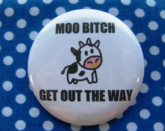 Moo bitch, get out the way - 2.25 inch pinback button badge