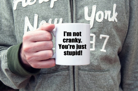 Sarcastic coffee mug, I'm not cranky, you're stupid coffee cup, novelty mug, gifts for him, gifts for her, rude mug, coffee cup, funny gifts