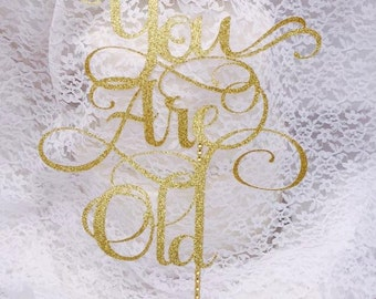 You Are Old Cake Topper - Birthday Cake Topper - Senior Citizen - Over The Hill - Custom To Your Color - Decorations - Grandma - Grandpa