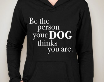 be the person your dog thinks you are hoodie sweatshirt