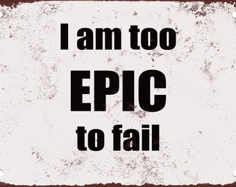 I Am Too Epic to Fail. Funny Metal Sign