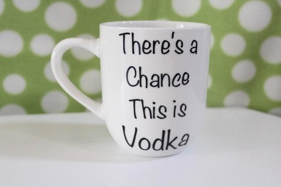 Vodka Coffee Mug There's a Chance this is Vodka Coffee Mug