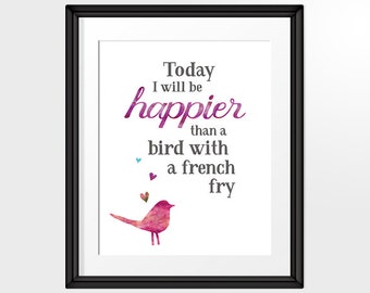 Bird Print Wall Art, Happy Inspirational Quote, Today I will be happier than a bird with a french fry Printable Art, INSTANT DOWNLOAD