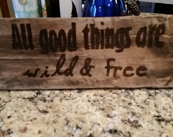 All good things are wild and free burned wood sign