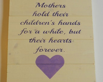 Mother's Hold Their Children's Hands for Awhile, but Their Hearts Forever  Wood Sign