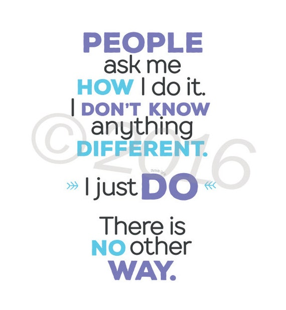 Inspirational quote print: People ask me how I do it...  5x7, no frame I don't know anything different. I just do. There is no other way.