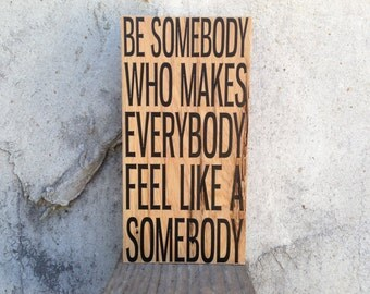 Be somebody who makes everybody feel like a somebody Sign