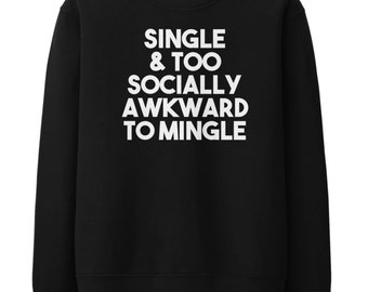 Single And Too Socially Awkward To Mingle Sweater Jumper Sweatshirt Mens Womens STP150
