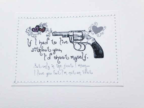 Funny love card. If I had to live without you I'd shoot myself. But only in the foot.