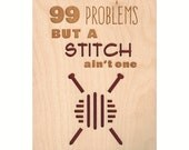 99 Problems But a Stitch Ain't One - Wood Art