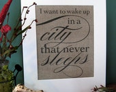 I want to WAKE up in a CITY that never SLEEPS - burlap art print