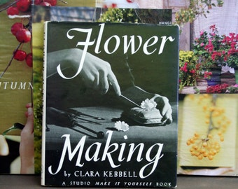 Rare 1951 Flower Making by Clara Kembbell / A Studio Make It Yourself Book / Hardcover W/Dustjacket