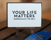 Your life matters. (Especially to me.)