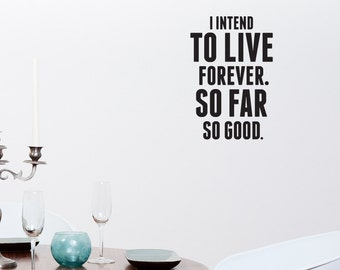 I intend to live forever. So far so good. - Inspirational vinyl wall art quote