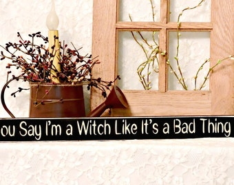 You Say I'm a Witch Like It's a Bad Thing - Primitive Country Painted Sign, Shelf Sitter Sign, Fall Decor, Halloween Sign, Halloween Decor