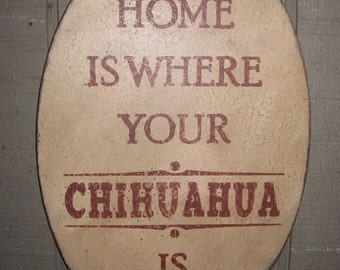 Primitive Sign - Home is Where Your Chihuahua Is or Chihuahuas Are - Several Colors Available