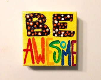 BE Awesome magnet, miniature painting magnet, inspirational acrylic canvas art magnet for home or office.
