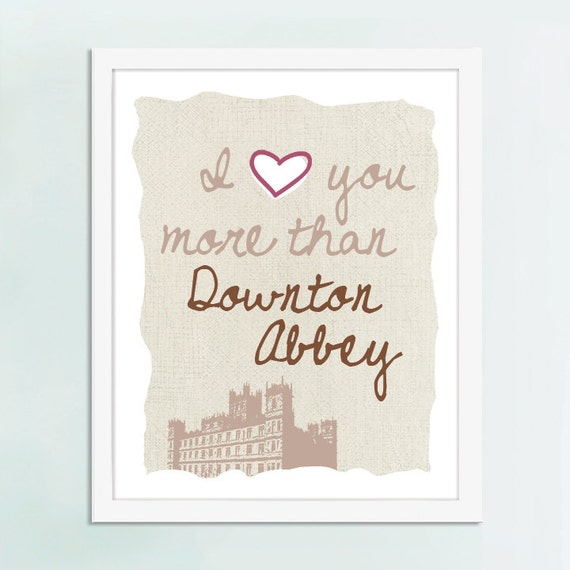 I Love You More Than Downton Abbey, Downton Abbey art, Downton Abbey gift