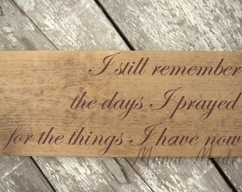 I still remember the days I prayed for the things I have now stained wood sign