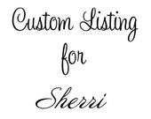 RUSH--> Custom Listing for Sherri :) <--RUSH