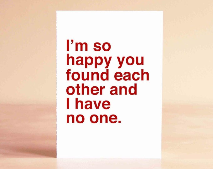 Anti Valentine Card - Funny Wedding Card - Funny Valentine Card - I'm so happy you found each other and I have no one.