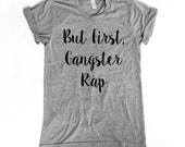 Gift Women. Gift for Her. Funny tshirt. Funny Graphic Tee. Womens clothing. But first gangster rap. Best Gifts. Funny Gifts. Best t shirts.